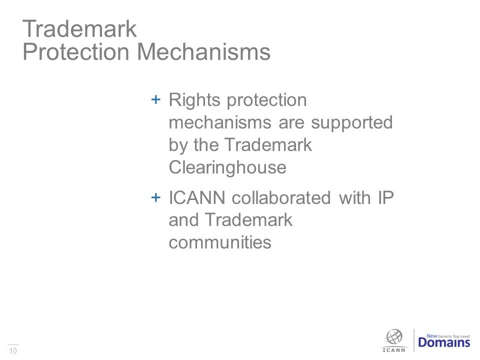 10 Rights protection mechanisms are supported by the Trademark Clearinghouse ICANN collaborated with IP and Trademark communities Trademark Protection Mechanisms
