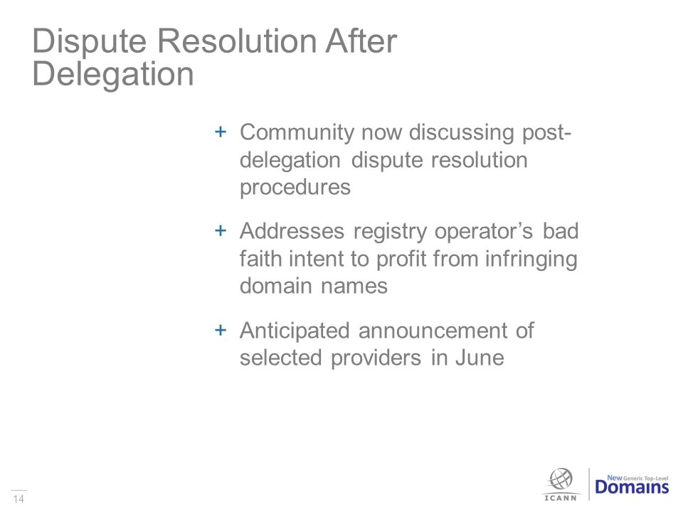 14 Community now discussing post- delegation dispute resolution procedures Addresses registry operators bad faith intent to profit from infringing domain names Anticipated announcement of selected providers in June Dispute Resolution After Delegation