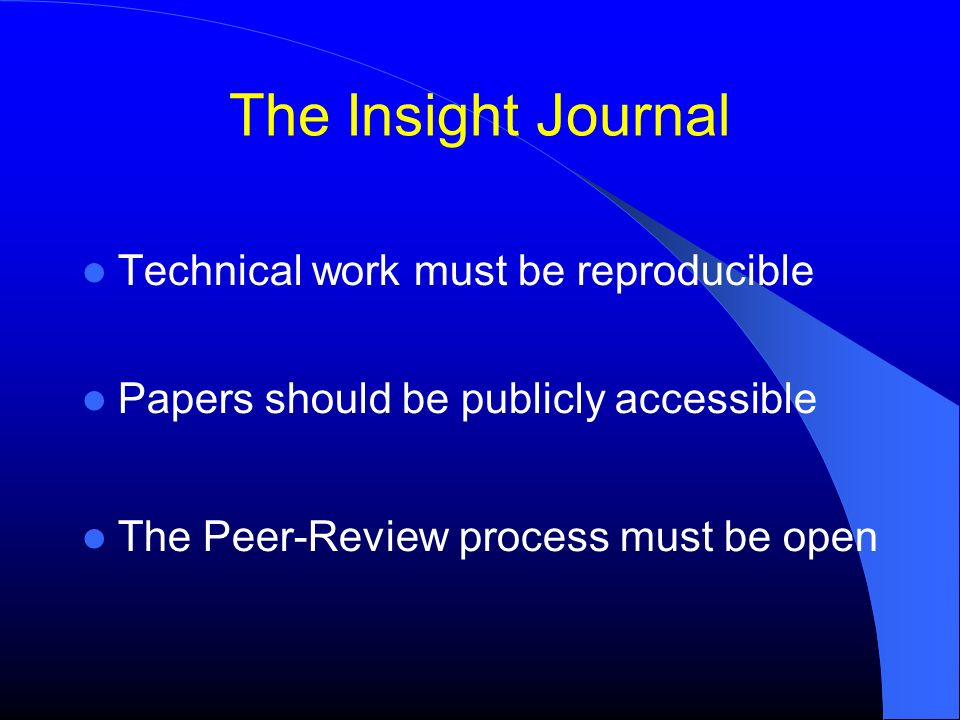 The Insight Journal Technical work must be reproducible Papers should be publicly accessible The Peer-Review process must be open