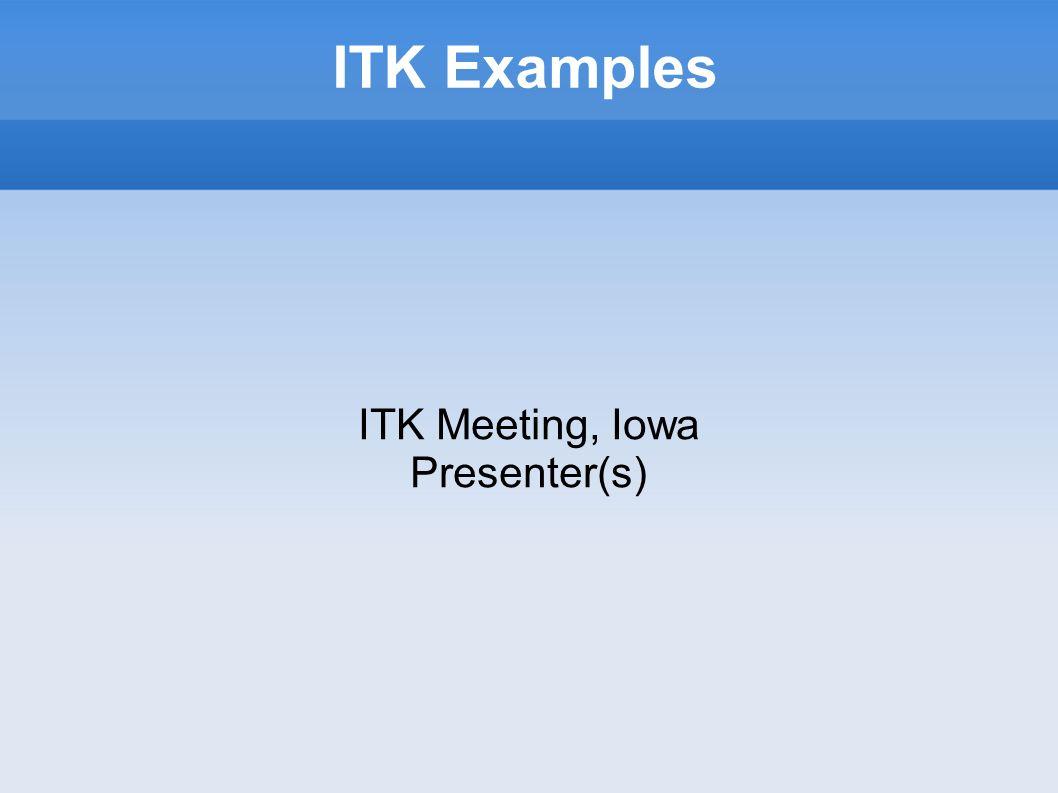 ITK Examples ITK Meeting, Iowa Presenter(s)