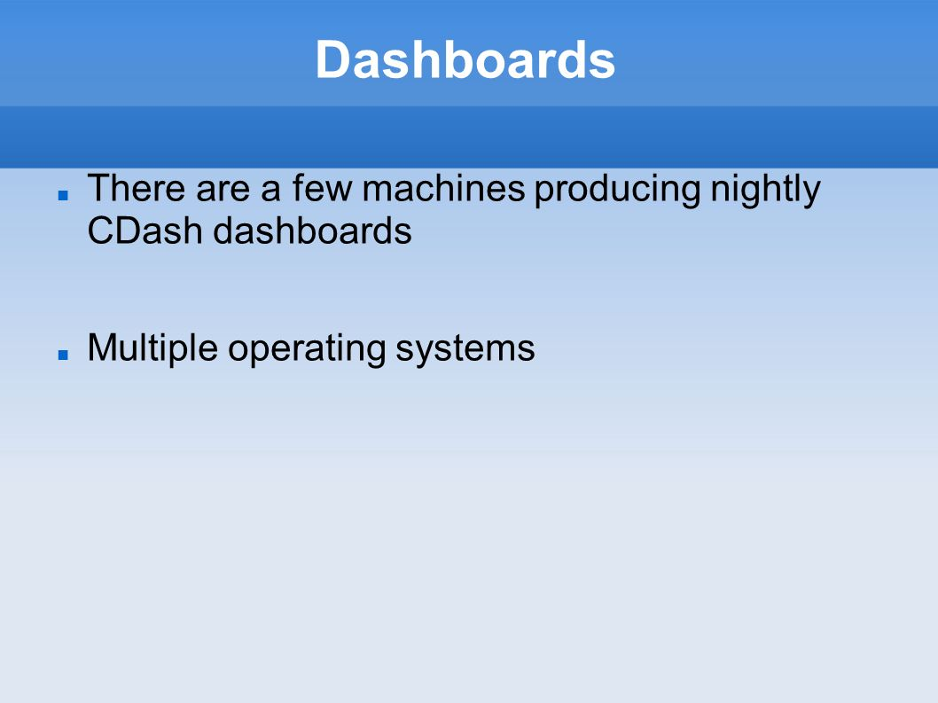 Dashboards There are a few machines producing nightly CDash dashboards Multiple operating systems