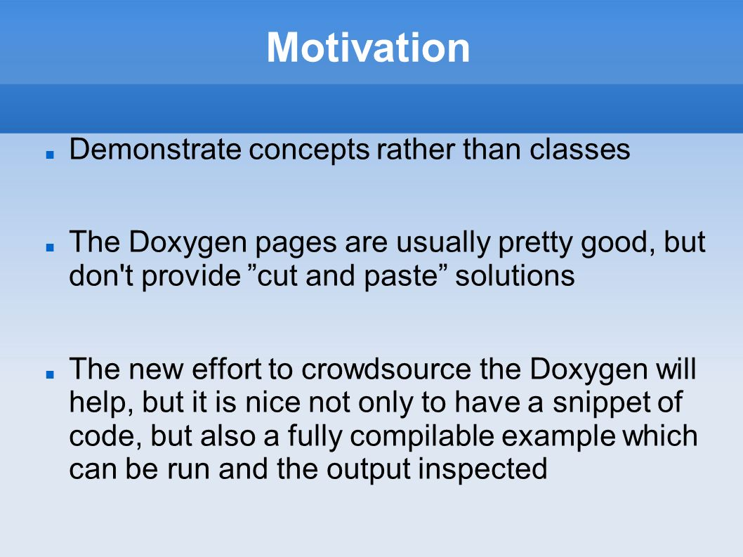 Motivation Demonstrate concepts rather than classes The Doxygen pages are usually pretty good, but don t provide cut and paste solutions The new effort to crowdsource the Doxygen will help, but it is nice not only to have a snippet of code, but also a fully compilable example which can be run and the output inspected