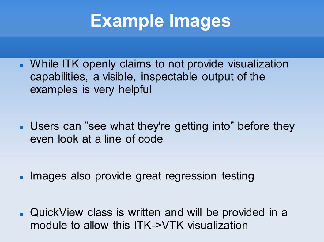 Example Images While ITK openly claims to not provide visualization capabilities, a visible, inspectable output of the examples is very helpful Users can see what they re getting into before they even look at a line of code Images also provide great regression testing QuickView class is written and will be provided in a module to allow this ITK->VTK visualization