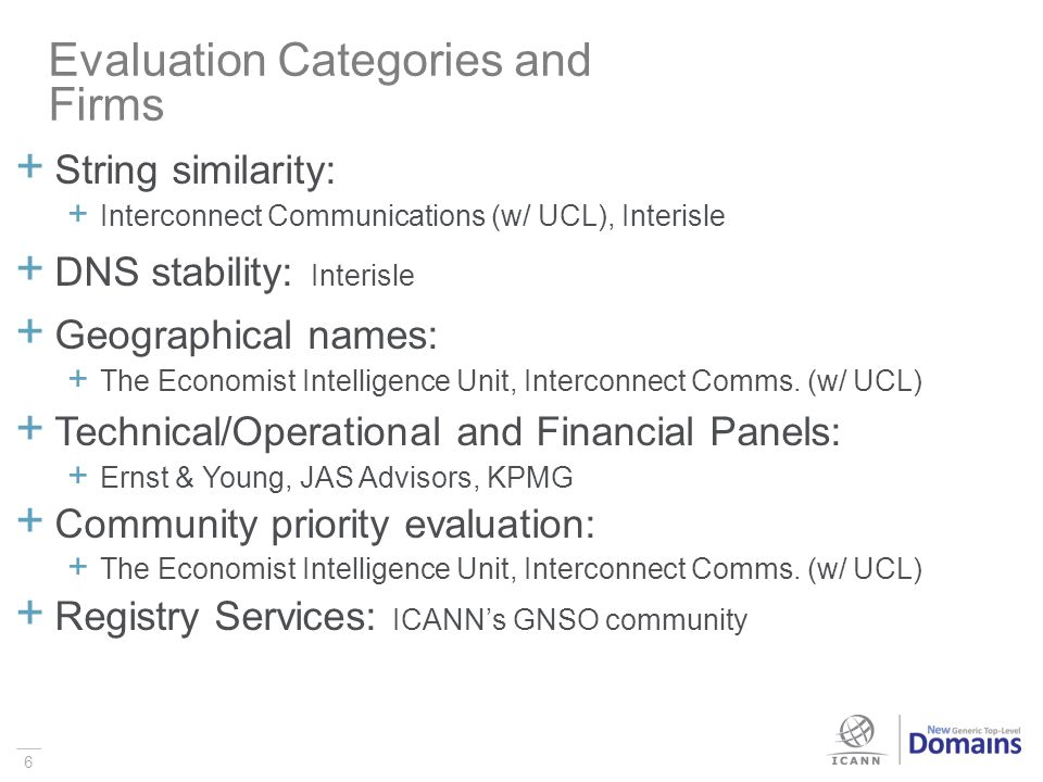 6 Evaluation Categories and Firms String similarity: Interconnect Communications (w/ UCL), Interisle DNS stability: Interisle Geographical names: The Economist Intelligence Unit, Interconnect Comms.