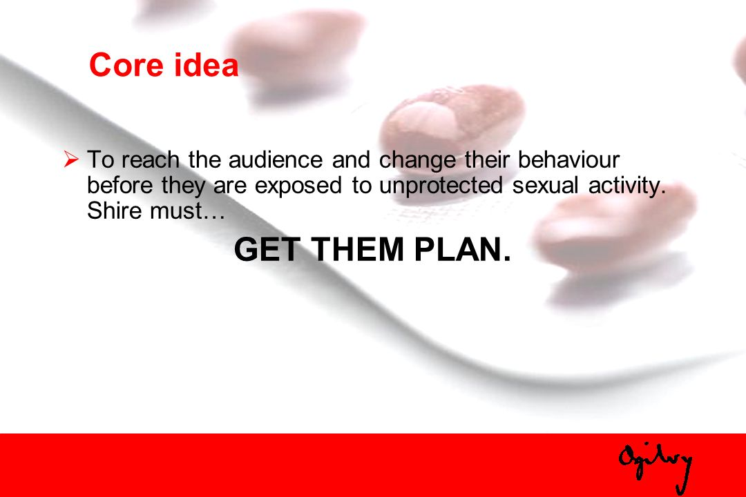 Core idea To reach the audience and change their behaviour before they are exposed to unprotected sexual activity. Shire must… GET THEM PLAN.