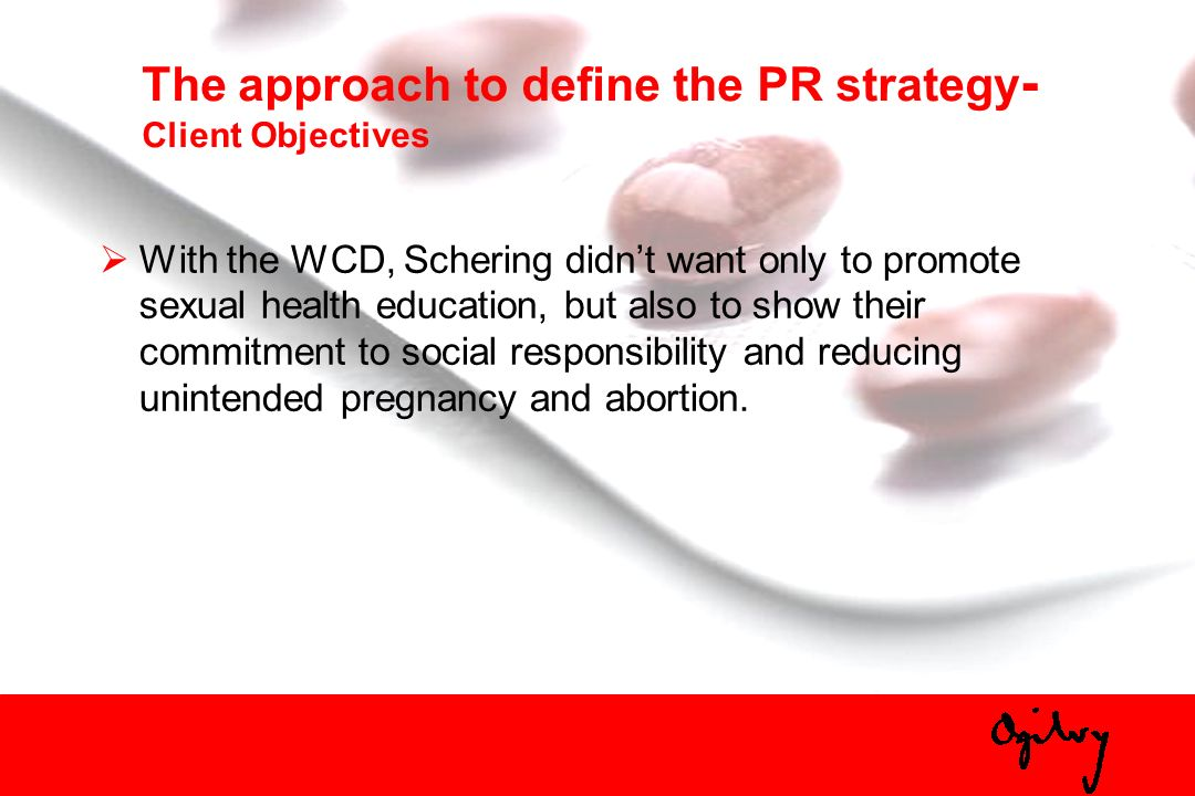 The approach to define the PR strategy - Client Objectives With the WCD, Schering didnt want only to promote sexual health education, but also to show