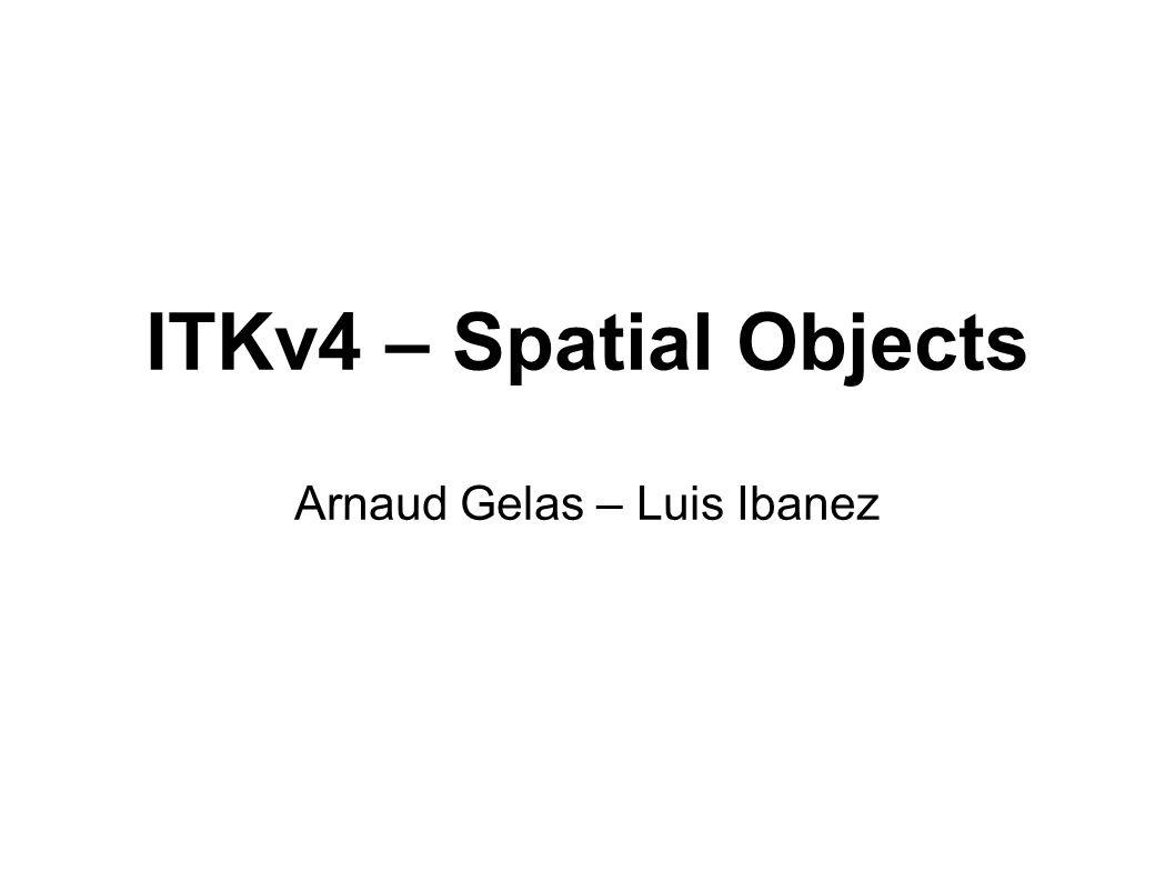 ITKv4 – Spatial Objects Arnaud Gelas – Luis Ibanez