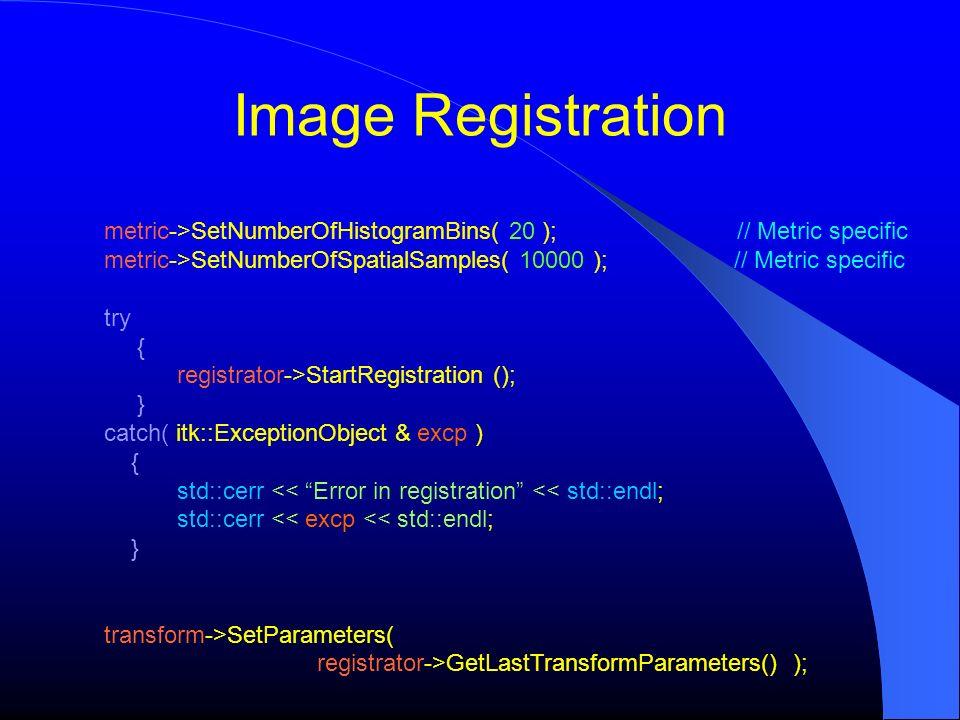 Image Registration metric->SetNumberOfHistogramBins( 20 ); // Metric specific metric->SetNumberOfSpatialSamples( 10000 ); // Metric specific try { reg