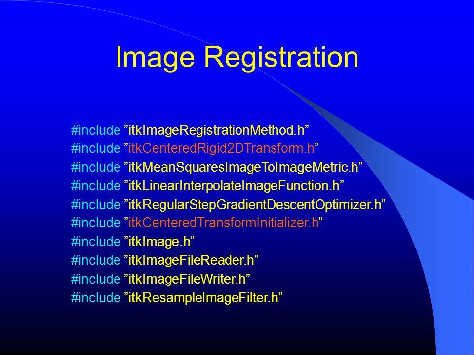 Image Registration #include itkImageRegistrationMethod.h #include itkCenteredRigid2DTransform.h #include itkMeanSquaresImageToImageMetric.h #include i