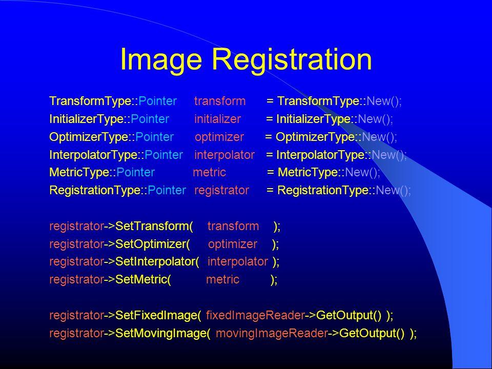 Image Registration TransformType::Pointer transform = TransformType::New(); InitializerType::Pointer initializer = InitializerType::New(); OptimizerTy