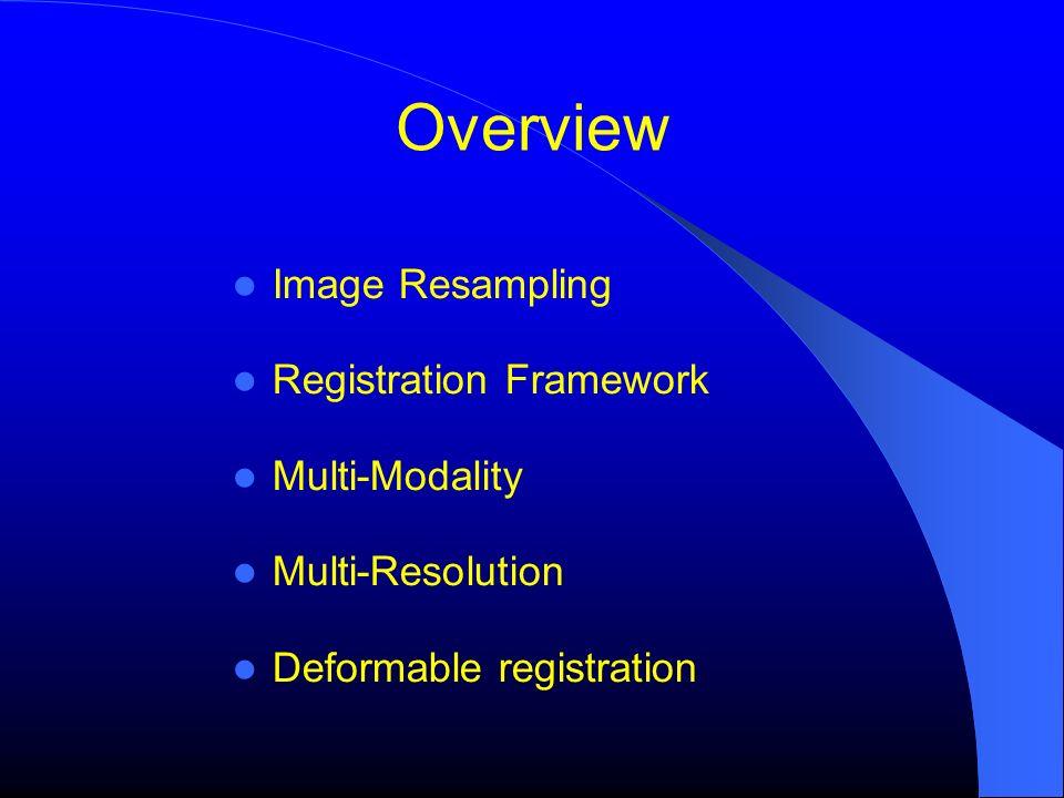 Overview Image Resampling Registration Framework Multi-Modality Multi-Resolution Deformable registration
