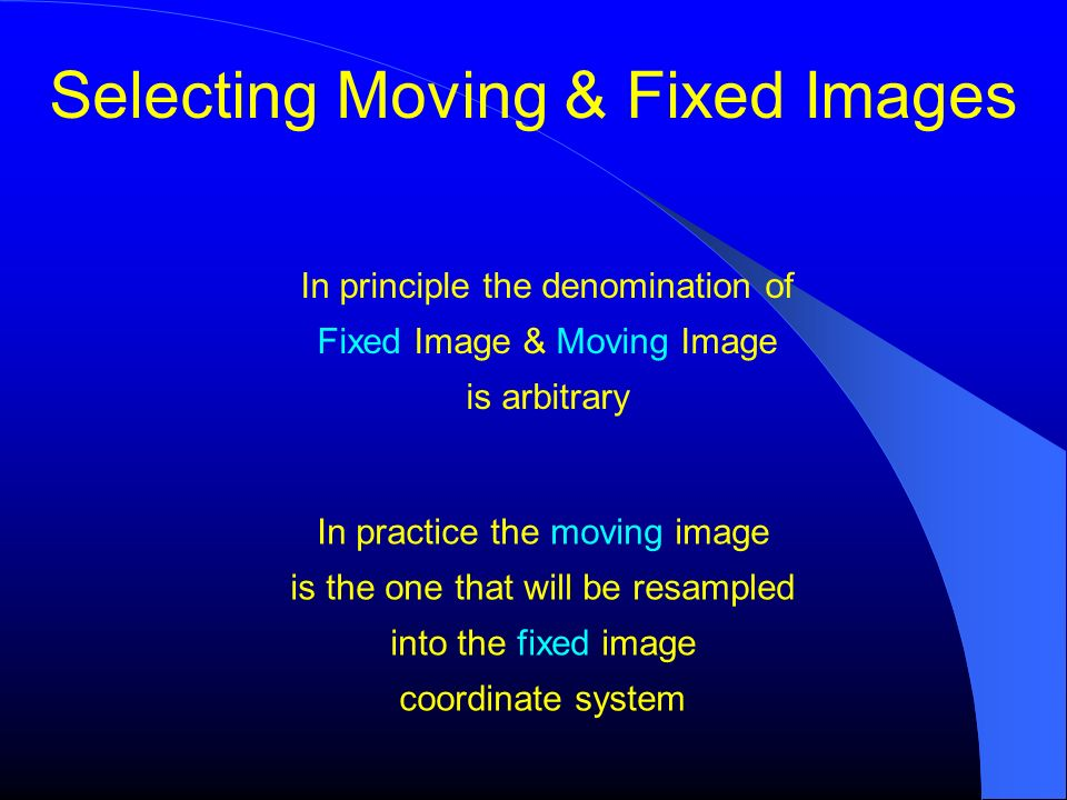 Selecting Moving & Fixed Images In principle the denomination of Fixed Image & Moving Image is arbitrary In practice the moving image is the one that