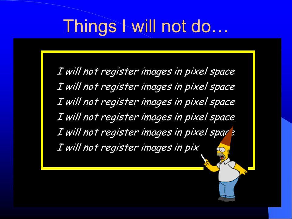 Things I will not do… I will not register images in pixel space I will not register images in pix
