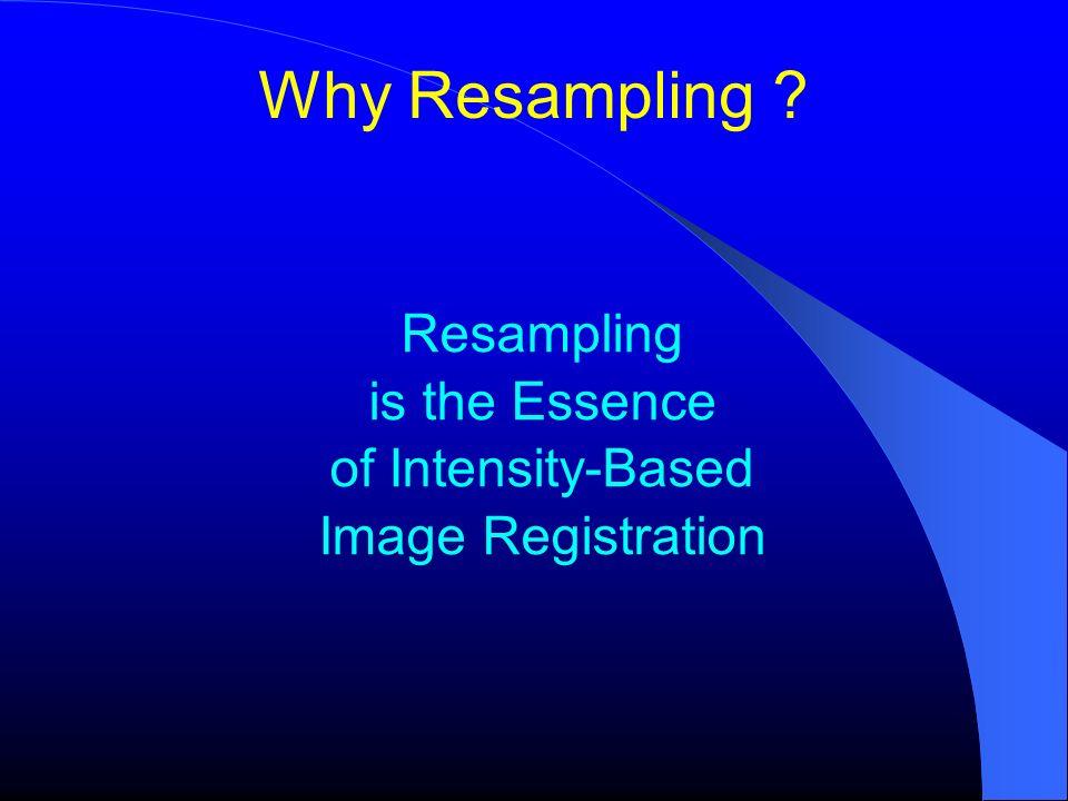 Image Registration typedef itk::ResampleImageFilter ResamplerType; ResamplerType ::Pointer resampler = ResamplerType::New(); resampler->SetTransform ( transform ); resampler->SetInput( movingImageReader->GetOutput() ); FixedImageType ::Pointer fixedImage = fixedImageReader->GetOutput(); resampler->SetOrigin( fixedImage->GetOrigin() ); resampler->SetSpacing( fixedImage->GetSpacing() ); resampler->SetSize( fixedImage->GetLargestPossibleRegion()->GetSize() ); resampler->Update();