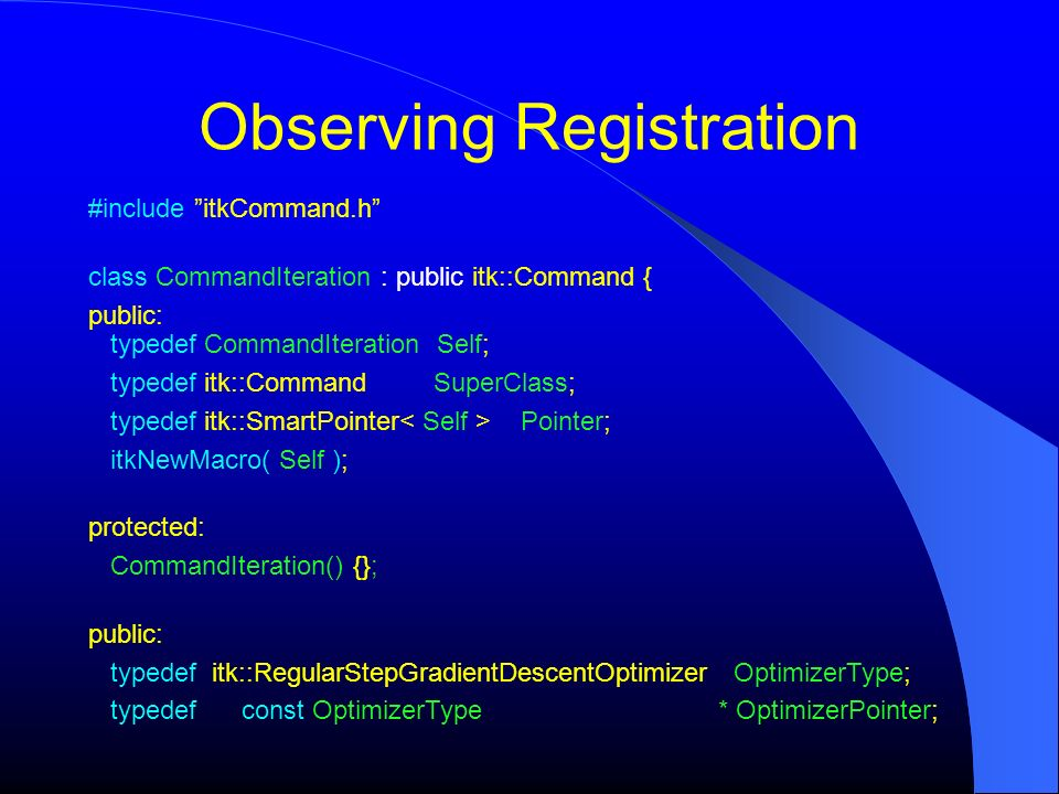 Observing Registration #include itkCommand.h class CommandIteration : public itk::Command { public: typedef CommandIteration Self; typedef itk::Comman