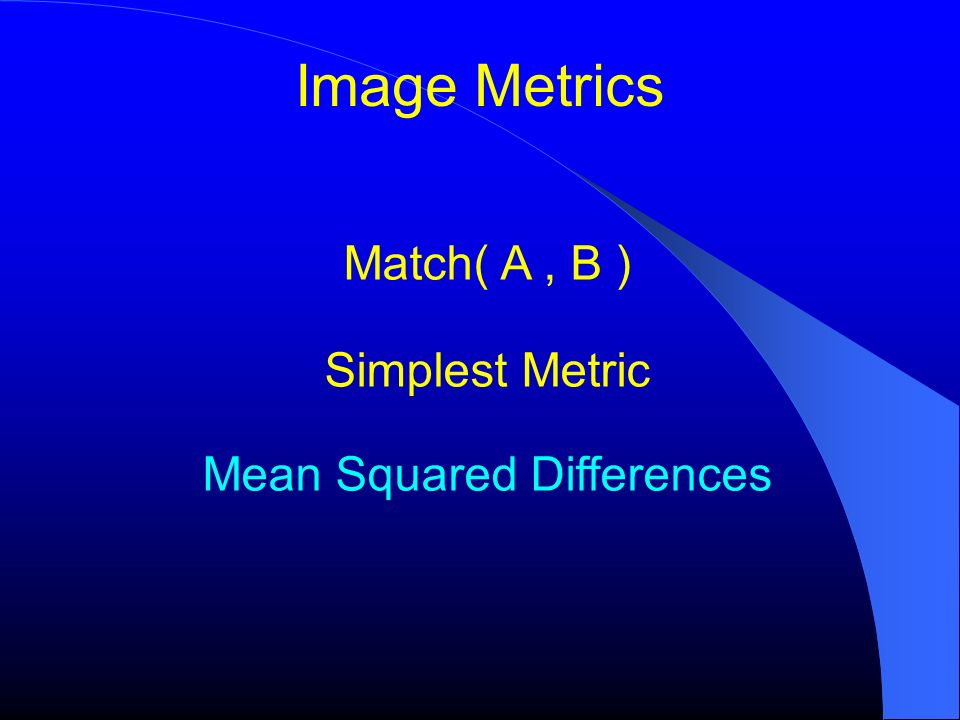Image Metrics Match( A, B ) Simplest Metric Mean Squared Differences