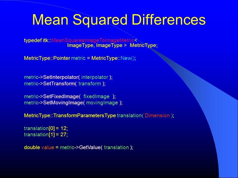 Mean Squared Differences typedef itk::MeanSquaresImageToImageMetric MetricType; MetricType::Pointer metric = MetricType::New(); metric->SetInterpolato