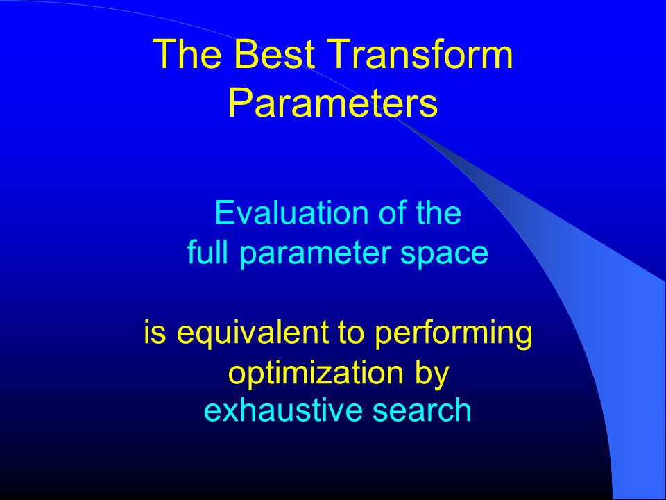 The Best Transform Parameters Evaluation of the full parameter space is equivalent to performing optimization by exhaustive search