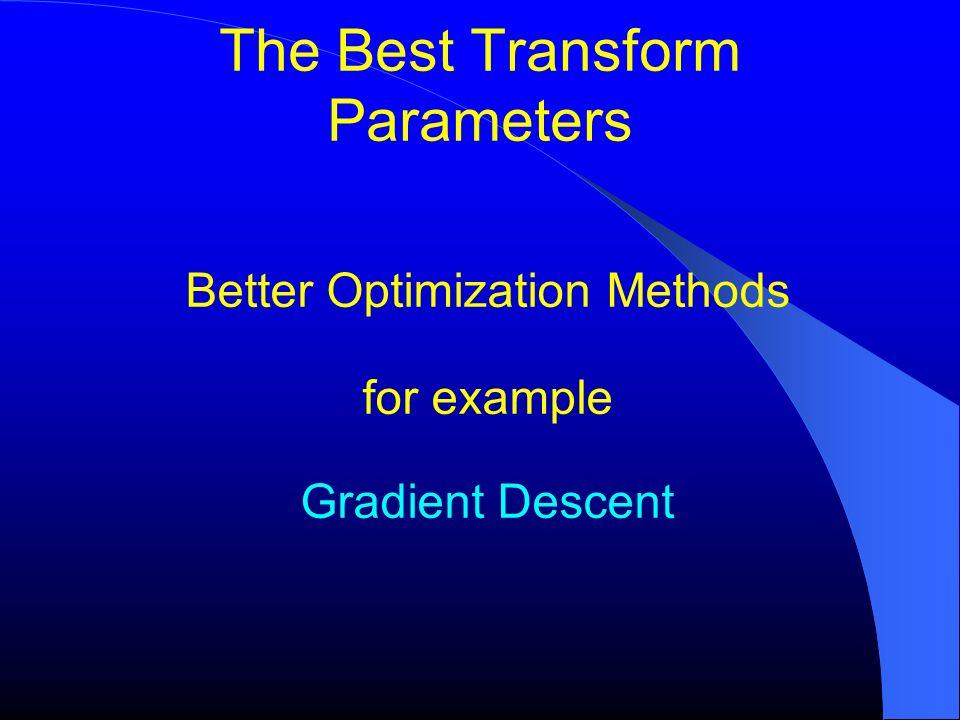 The Best Transform Parameters Better Optimization Methods for example Gradient Descent