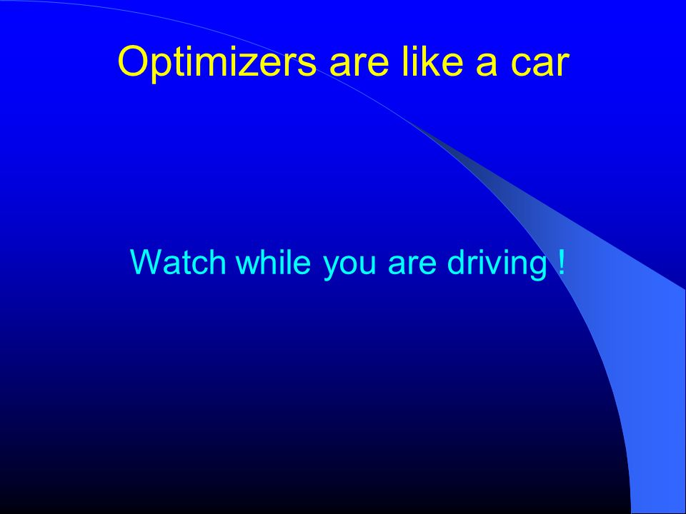 Optimizers are like a car Watch while you are driving !