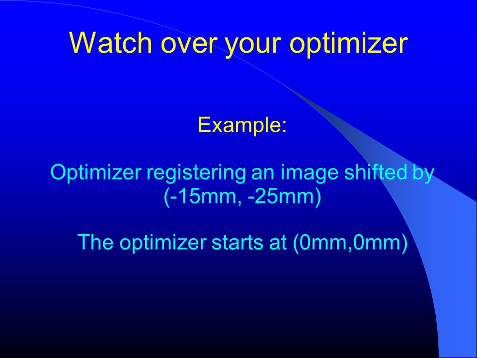 Watch over your optimizer Example: Optimizer registering an image shifted by (-15mm, -25mm) The optimizer starts at (0mm,0mm)
