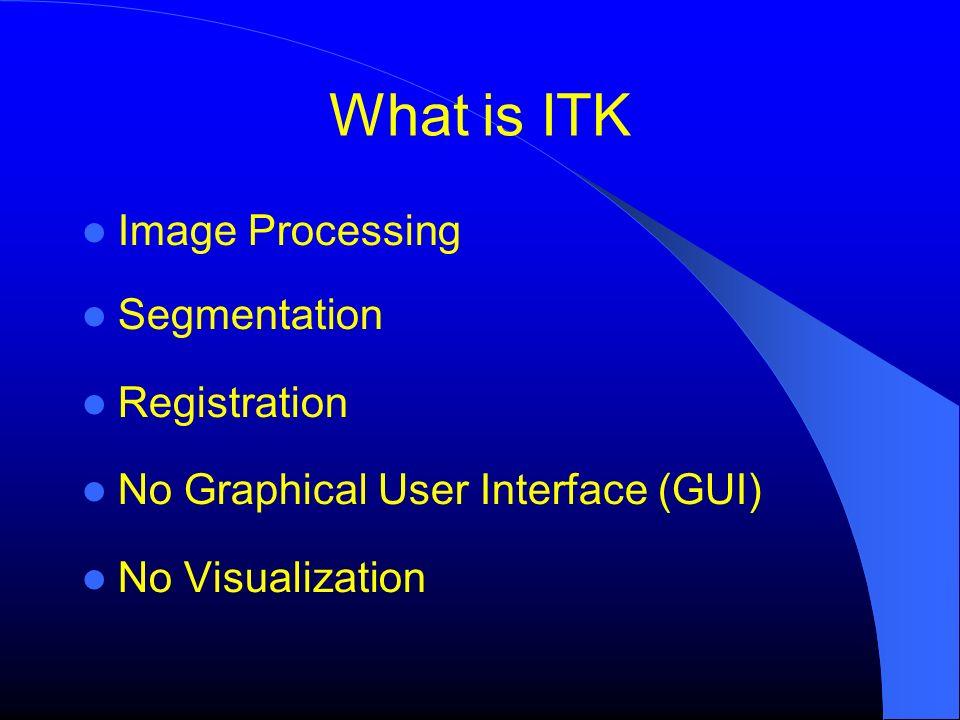 What is ITK Image Processing Segmentation Registration No Graphical User Interface (GUI) No Visualization