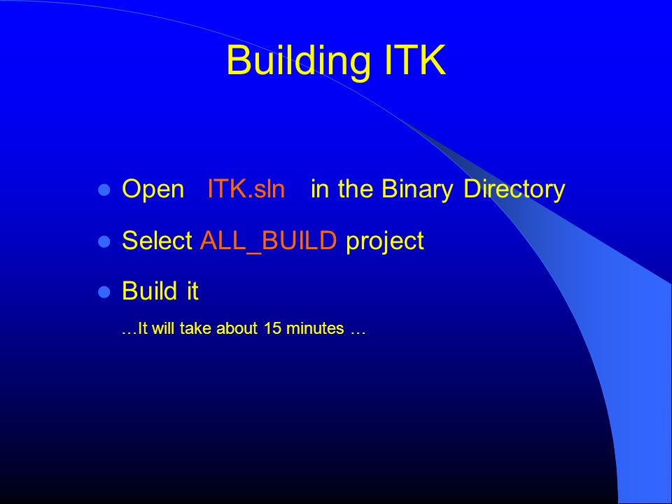 Open ITK.sln in the Binary Directory Select ALL_BUILD project Build it …It will take about 15 minutes …