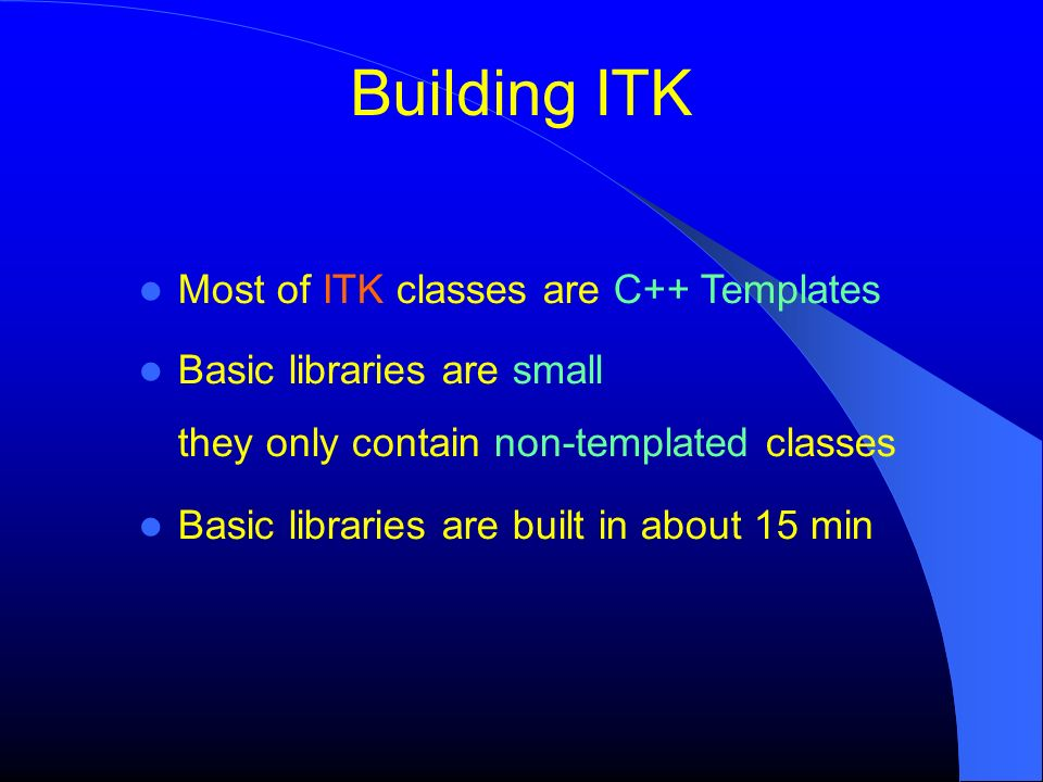 Building ITK Most of ITK classes are C++ Templates Basic libraries are small they only contain non-templated classes Basic libraries are built in about 15 min
