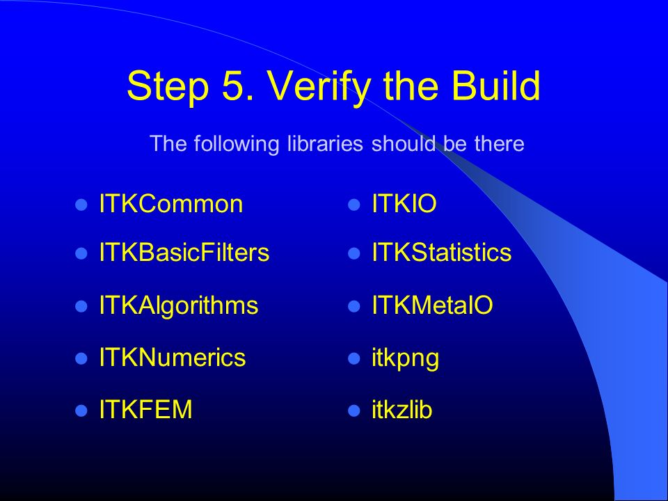 Step 5. Verify the Build ITKCommon ITKBasicFilters ITKAlgorithms ITKNumerics ITKFEM The following libraries should be there ITKIO ITKStatistics ITKMet