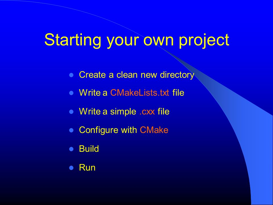Starting your own project Create a clean new directory Write a CMakeLists.txt file Write a simple.cxx file Configure with CMake Build Run