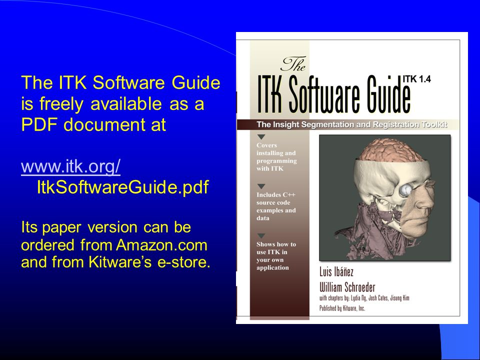 The ITK Software Guide is freely available as a PDF document at www.itk.org/ ItkSoftwareGuide.pdf Its paper version can be ordered from Amazon.com and from Kitwares e-store.