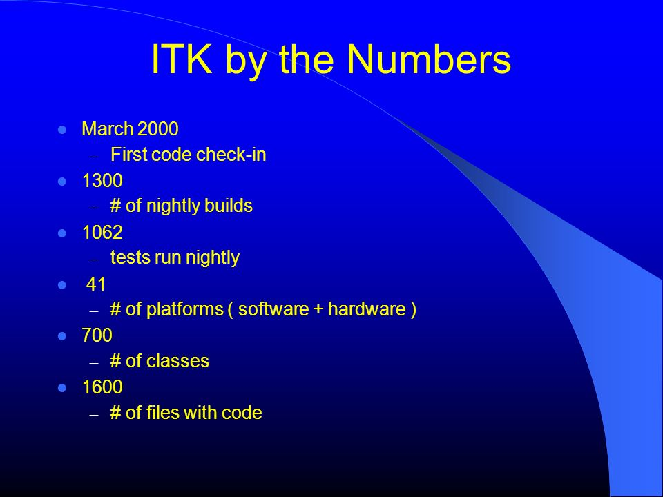 ITK by the Numbers March 2000 – First code check-in 1300 – # of nightly builds 1062 – tests run nightly 41 – # of platforms ( software + hardware ) 700 – # of classes 1600 – # of files with code