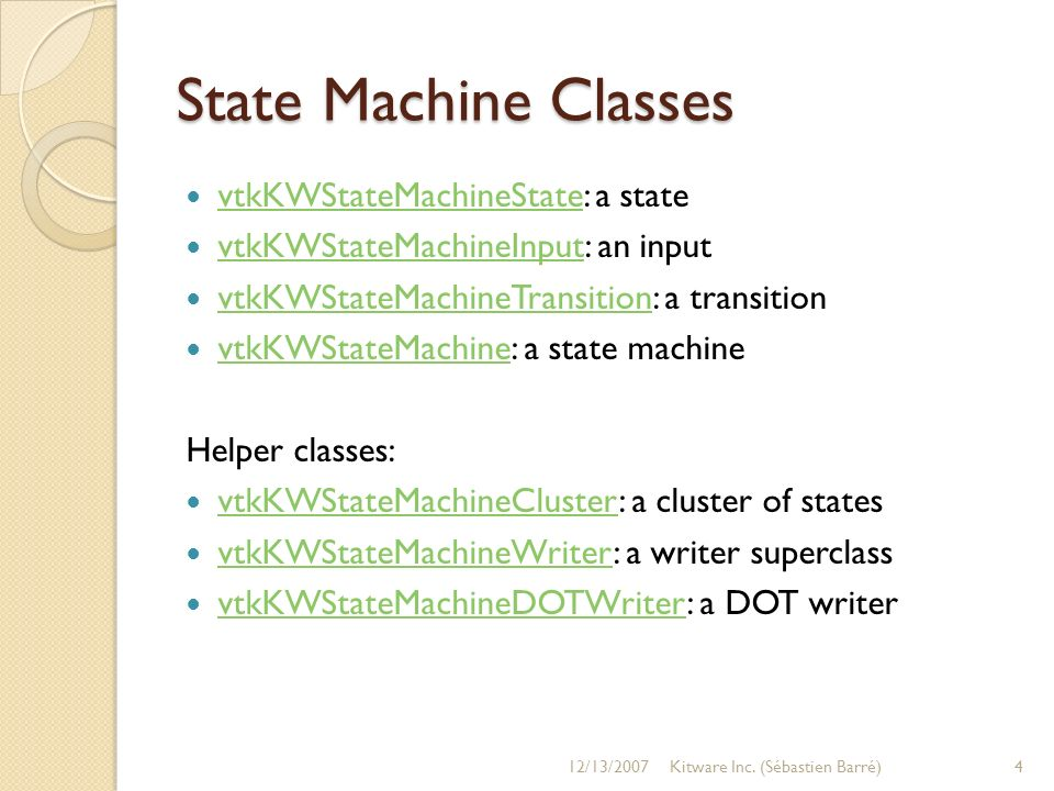 State Machine Classes vtkKWStateMachineState: a state vtkKWStateMachineState vtkKWStateMachineInput: an input vtkKWStateMachineInput vtkKWStateMachineTransition: a transition vtkKWStateMachineTransition vtkKWStateMachine: a state machine vtkKWStateMachine Helper classes: vtkKWStateMachineCluster: a cluster of states vtkKWStateMachineCluster vtkKWStateMachineWriter: a writer superclass vtkKWStateMachineWriter vtkKWStateMachineDOTWriter: a DOT writer vtkKWStateMachineDOTWriter 12/13/20074Kitware Inc.