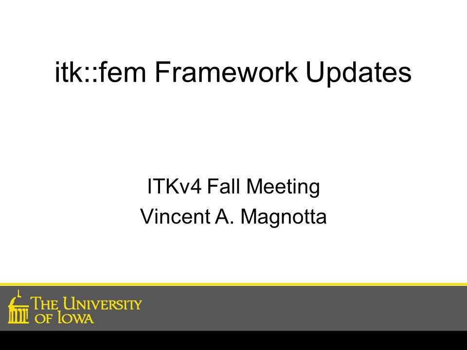 itk::fem Framework Updates ITKv4 Fall Meeting Vincent A. Magnotta