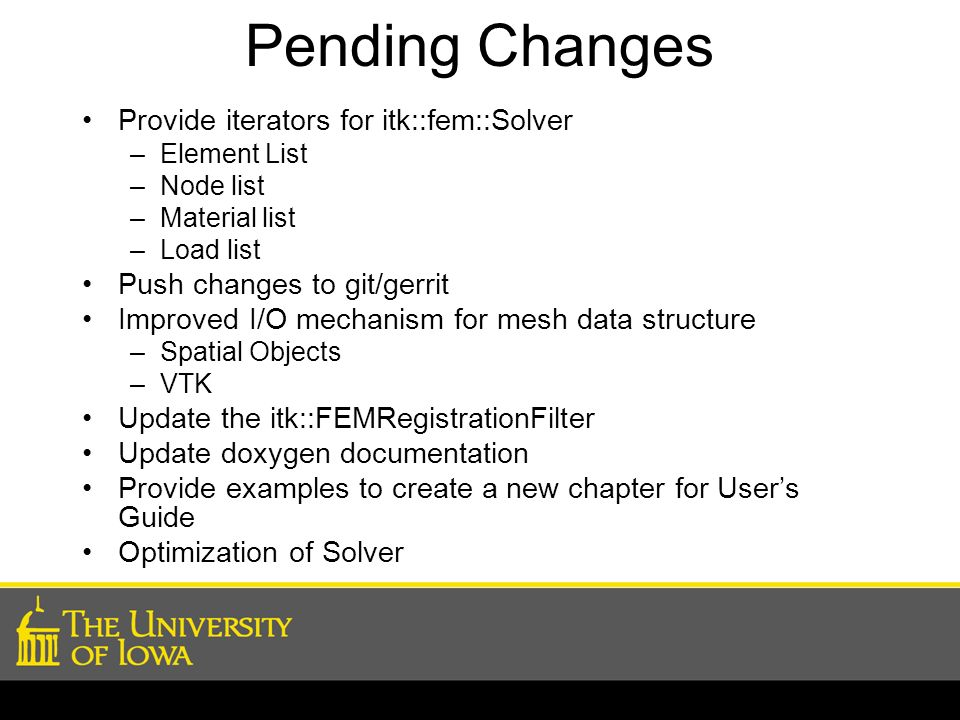 Pending Changes Provide iterators for itk::fem::Solver –Element List –Node list –Material list –Load list Push changes to git/gerrit Improved I/O mech