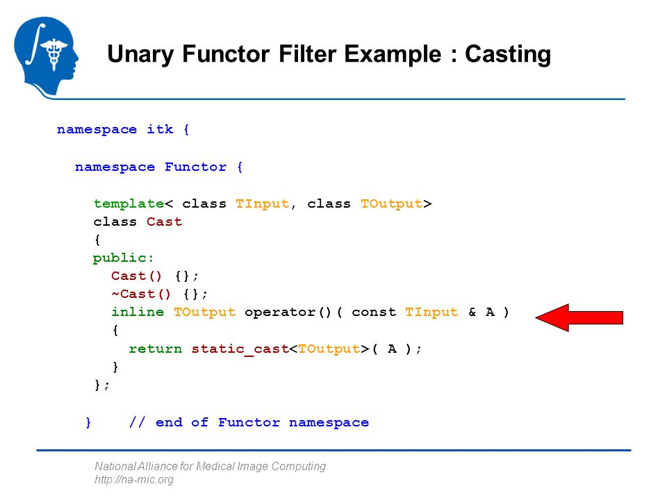 National Alliance for Medical Image Computing   namespace itk { namespace Functor { template class Cast { public: Cast() {}; ~Cast() {}; inline TOutput operator()( const TInput & A ) { return static_cast ( A ); } }; } // end of Functor namespace Unary Functor Filter Example : Casting