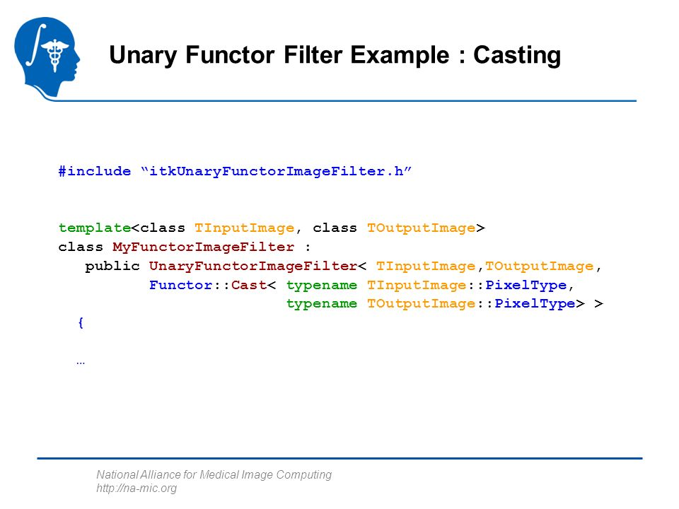 National Alliance for Medical Image Computing   Unary Functor Filter Example : Casting #include itkUnaryFunctorImageFilter.h template class MyFunctorImageFilter : public UnaryFunctorImageFilter< TInputImage,TOutputImage, Functor::Cast > { …