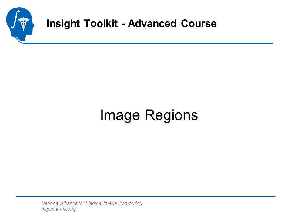 National Alliance for Medical Image Computing   Image Regions Insight Toolkit - Advanced Course