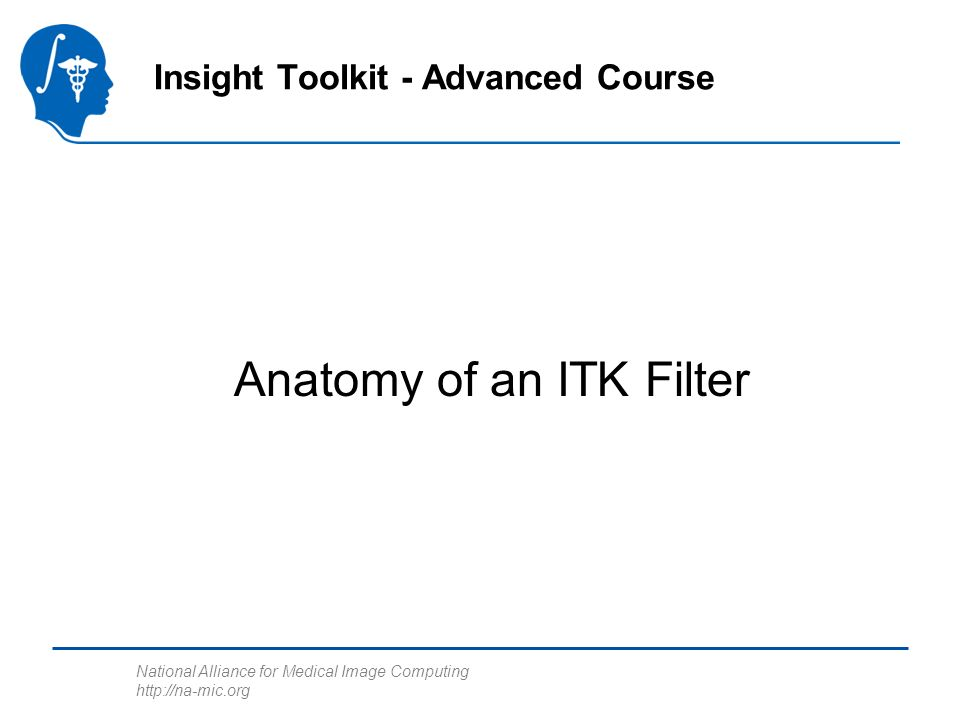 National Alliance for Medical Image Computing   Anatomy of an ITK Filter Insight Toolkit - Advanced Course