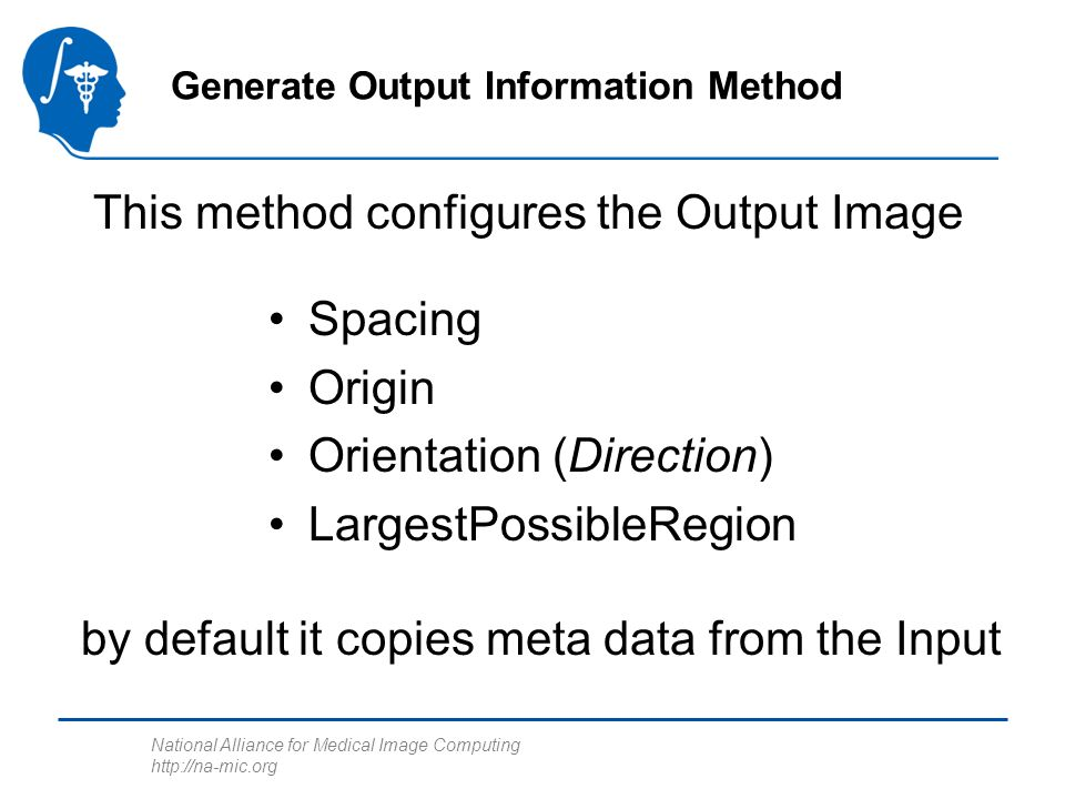 National Alliance for Medical Image Computing   Generate Output Information Method Spacing Origin Orientation (Direction) LargestPossibleRegion This method configures the Output Image by default it copies meta data from the Input