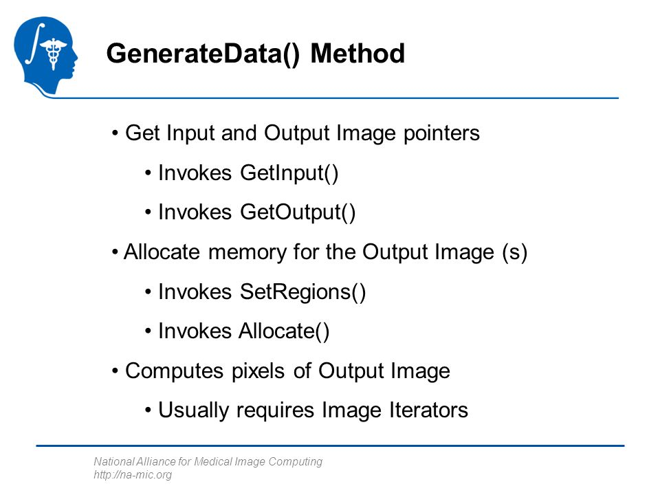 National Alliance for Medical Image Computing   GenerateData() Method Get Input and Output Image pointers Invokes GetInput() Invokes GetOutput() Allocate memory for the Output Image (s) Invokes SetRegions() Invokes Allocate() Computes pixels of Output Image Usually requires Image Iterators