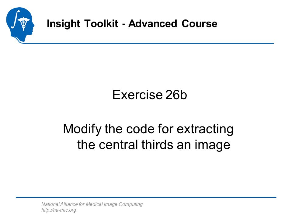 National Alliance for Medical Image Computing   Exercise 26b Insight Toolkit - Advanced Course Modify the code for extracting the central thirds an image