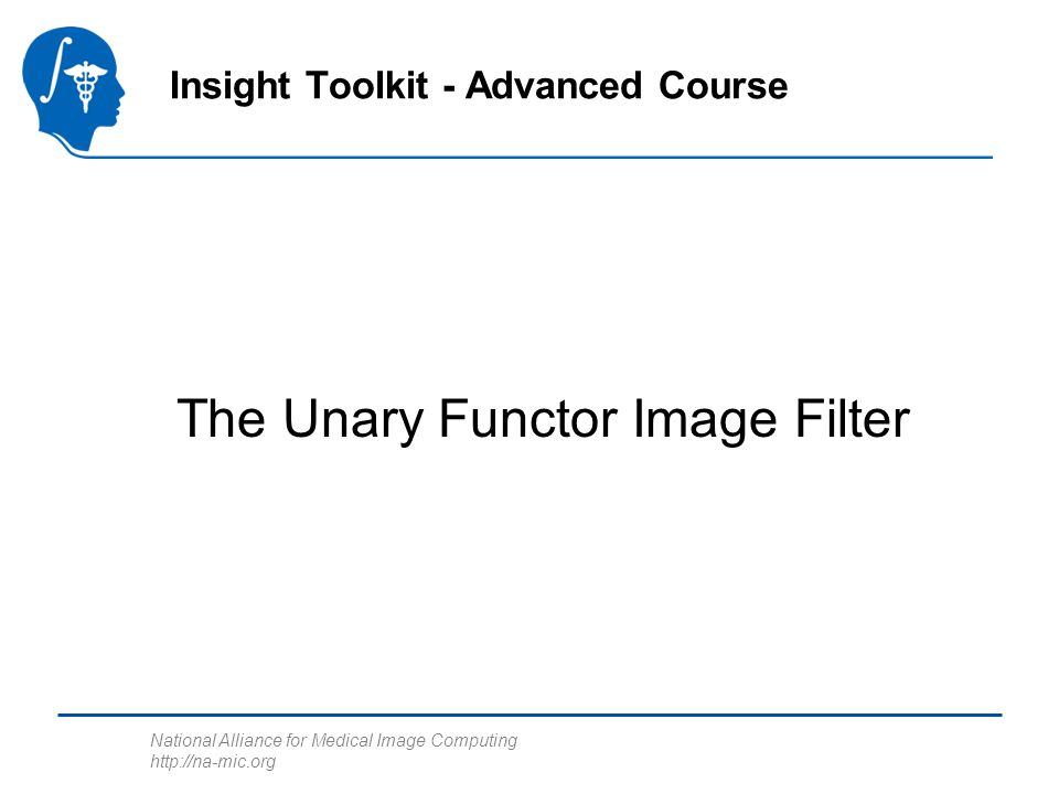 National Alliance for Medical Image Computing   The Unary Functor Image Filter Insight Toolkit - Advanced Course