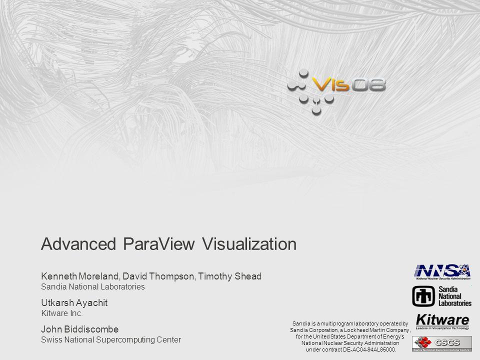 Advanced ParaView Visualization Kenneth Moreland, David Thompson, Timothy Shead Sandia National Laboratories Utkarsh Ayachit Kitware Inc.