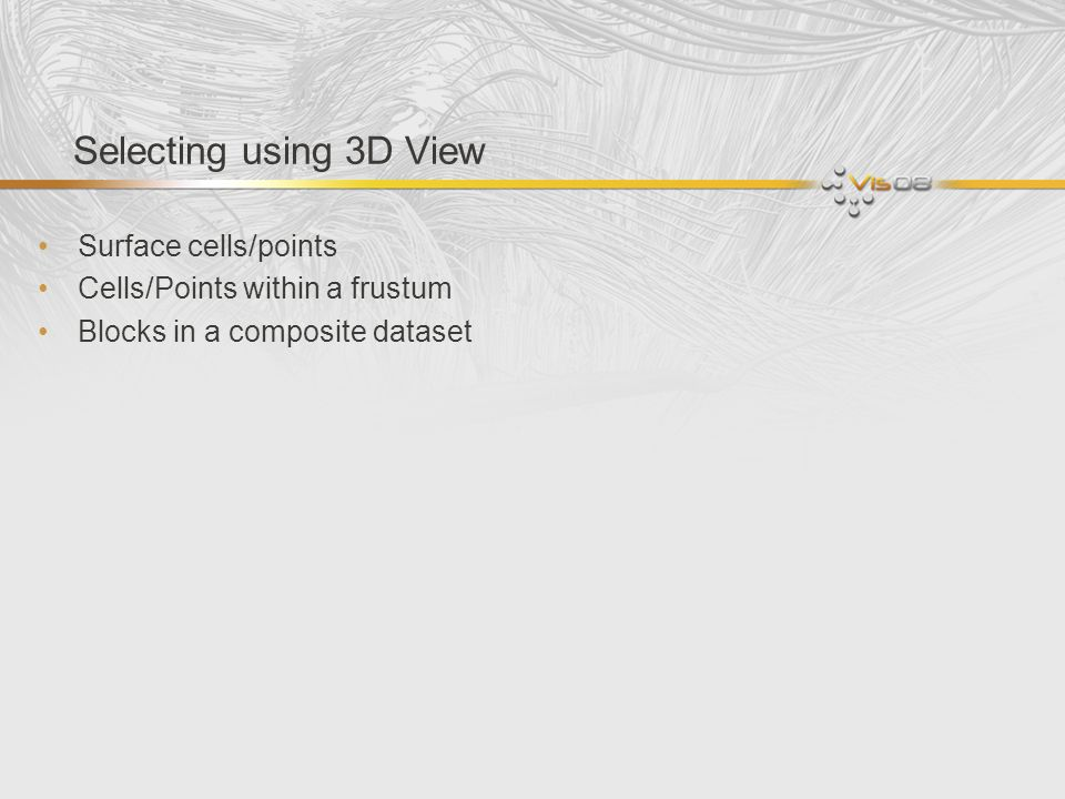 Selecting using 3D View Surface cells/points Cells/Points within a frustum Blocks in a composite dataset