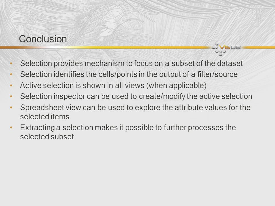 Conclusion Selection provides mechanism to focus on a subset of the dataset Selection identifies the cells/points in the output of a filter/source Active selection is shown in all views (when applicable) Selection inspector can be used to create/modify the active selection Spreadsheet view can be used to explore the attribute values for the selected items Extracting a selection makes it possible to further processes the selected subset