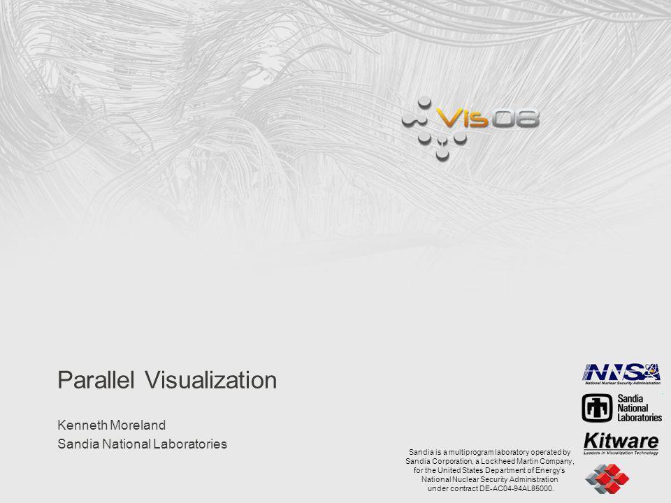 Parallel Visualization Kenneth Moreland Sandia National Laboratories Sandia is a multiprogram laboratory operated by Sandia Corporation, a Lockheed Ma