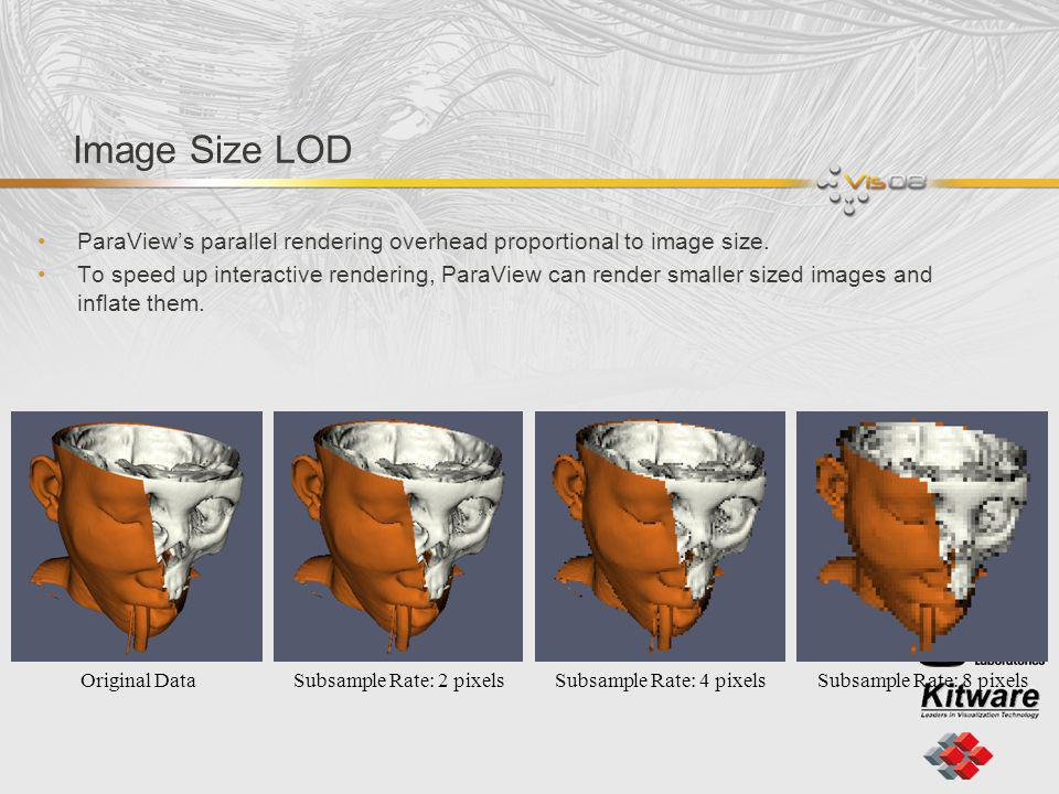 Image Size LOD ParaViews parallel rendering overhead proportional to image size. To speed up interactive rendering, ParaView can render smaller sized