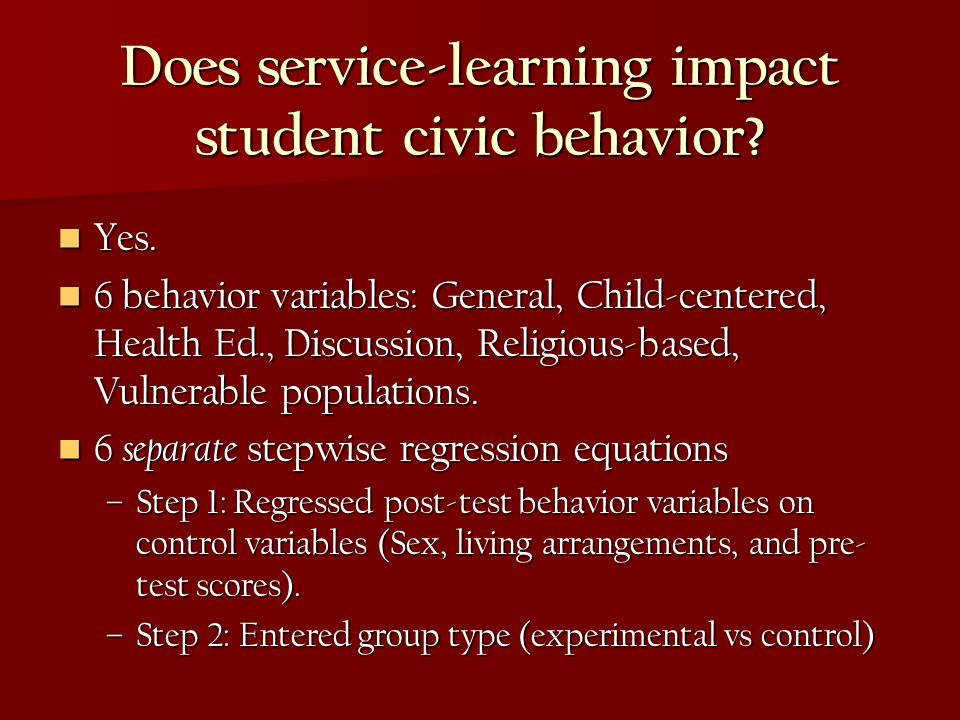 Does service-learning impact student civic behavior? Yes. Yes. 6 behavior variables: General, Child-centered, Health Ed., Discussion, Religious-based,