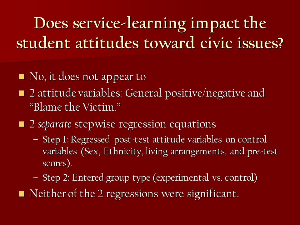 Does service-learning impact the student attitudes toward civic issues? No, it does not appear to No, it does not appear to 2 attitude variables: Gene